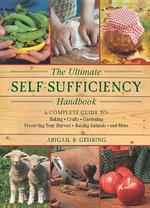 The Ultimate Self-Sufficiency Handbook : A Complete Guide to Baking, Crafts, Gardening, Preserving Your Harvest, Raising Animals, and More - Abigail R Gehring