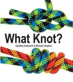 What Knot? : How to Tie More Than Sixty Ingenious, Useful, Beau... - Geoffrey Budworth