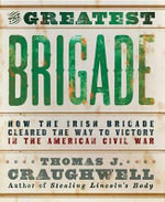 The Greatest Brigade : How the Irish Brigade Cleared the Way to Victory in the American Civil War - Thomas J Craughwell