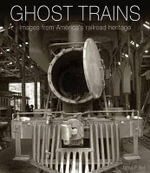 Ghost Trains : Images from America's Railroad Heritage - James P Bell