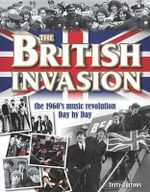 The British Invasion : The 1960's Music Revolution Day by Day - Terry Burrows