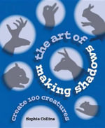The Art of Making Shadows : Create 100 Creatures - Sophie Collins