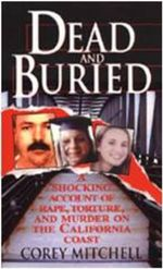 Dead and Buried : A Shocking Account of Rape, Torture, and Murder on the California Coast - Corey Mitchell
