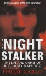 The Night Stalker : The Life and Crimes of Richard Ramirez - Philip Carlo
