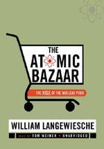 The Atomic Bazaar : The Rise of the Nuclear Poor - Professor William Langewiesche