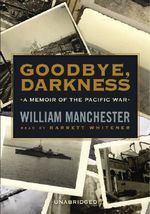 Goodbye, Darkness : A Memoir of the Pacific War - William Manchester