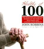 Healthy at 100 : The Scientifically Proven Secrets of the World's Healthiest and Longest-Lived Peoples - John Robbins