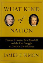 What Kind of Nation : Thomas Jefferson, John Marshall, and the Epic Struggle to Create a United States - James F Simon