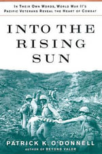 Into the Rising Sun : In Their Own Words, World War II S Pacific Veterans Reveal the Heart of Combat - Patrick K O'Donnell