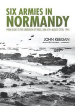 Six Armies in Normandy : From D-Day to the Liberation of Paris, June 6th August 25th, 1944 - John Keegan