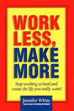 Work Less, Make More : Stop Working So Hard and Create the Life You Really Want - Jennifer White