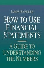 How to Use Financial Statements : A Guide to Understanding the Numbers - James Bandler