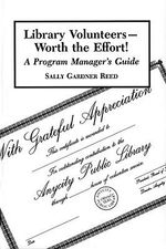 Library Volunteers - Worth the Effort! : A Program Manager's Guide - Sally Gardner Reed