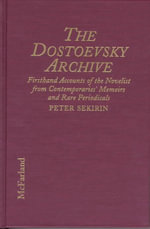 The Dostoevsky Archive : Firsthand Accounts of the Novelist from Contemporaries' Memoirs and Rare Periodicals, Most Translated to English for the First Time, with a Detailed Lifetime Chronology and Annotated Bibliography - Peter Sekirin