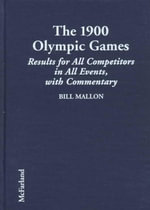 The 1900 Olympic Games : Complete Results for All Competitors in All Events, with Commentary - Bill Mallon