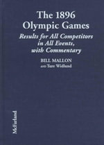 The 1896 Olympic Games : Complete Results for All Competitors in All Events, with Commentary - Bill Mallon