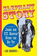 Elephant Story : Jumbo and P.T.Barnum Under the Big Top - Les Harding