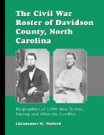 The Civil War Roster of Davidson County, North Carolina : Biographies of 1.994 Men Before, During and After the Conflict - Christopher M. Watford