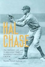 Hal Chase : The Defiant Life and Turbulent Times of Baseball's Biggest Crook - Martin Kohout