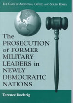 The Prosecution of Former Military Leaders in Newly Democratic Nations : The Cases of Argentina, Greece and South Korea - Terence Roehrig