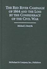 The Red River Campaign of 1864 and the Loss by the Confederacy of the Civil War - Michael J. Forsyth