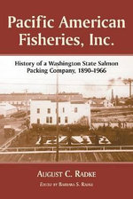 Pacific American Fisheries Inc : A History 1890-1966 - August C. Radke
