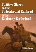 Fugitive Slaves and the Underground Railroad in the Kentucky Borderland : A Study in American Industrial Practice - J.Blaine Hudson
