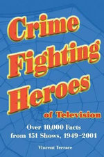 Crime Fighting Heroes of Television : Over 10, 000 Facts from 151 Shows, 1949-2001 - Vincent Terrace