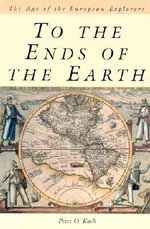 To the Ends of the Earth : The Age of the European Explorers - Peter O. Koch