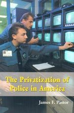 The Privatization of Police in America : An Analysis and Case Study - James F. Pastor