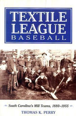 Textile League Baseball : South Carolina's Mill Teams, 1880-1955 - Thomas K. Perry