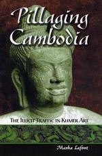 Pillaging Cambodia : The Illicit Traffic in Khmer Art - Masha Lafont