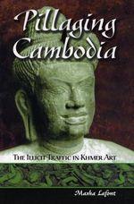 Pillaging Cambodia : The Illicit Traffic in Khmer Art - Masha Lafont