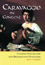 Caravaggio in Context : Learned Naturalism and Renaissance Humanism - John F. Moffatt
