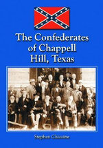 The Confederates of Chappell Hill, Texas : Prosperity, Civil War and Decline - Stephen Chicoine
