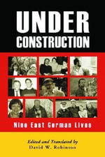 Under Construction : Nine East German Lives - David W. Robinson