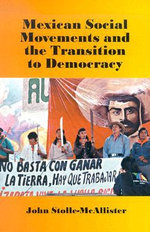 Mexican Social Movements and the Transition to Democracy : How Exporting Free Market Democracy Breeds Ethnic ... - John Stolle-McAllister