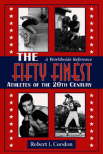The Fifty Finest Athletes of the 20th Century : A Worldwide Reference - Robert J. Condon