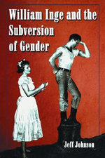 William Inge and the Subversion of Gender : Rewriting Stereotypes in the Plays, Novels, and Screenplays - Jeff Johnson