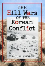 The Hill Wars of the Korean Conflict : A Dictionary of Hills, Outposts and Other Sites of Military Action - Paul M. Edwards