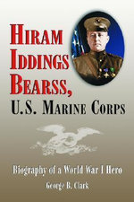 Hiram Iddings Bearss, U.S. Marine Corps : Biography of a World War I Hero - George B. Clark