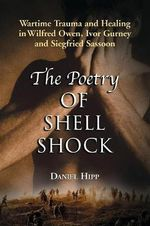 The Poetry of Shell Shock : Wartime Trauma and Healing in Wilfred Owen, Ivor Gurney and Siegfried Sassoon - Daniel Hipp