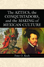 The Aztecs, the Conquistadors, and the Making of Mexican Culture : The Age of the European Explorers - Peter O. Koch