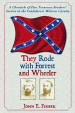 They Rode with Forrest and Wheeler : A Chronicle of Five Tennessee Brothers' Service in the Confederate Western Cavalry - John E. Fisher