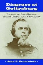 Disgrace at Gettysburg : The Arrest and Court-martial of Brigadier General Thomas A. Rowley, USA - John F. Krumwiede