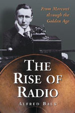 The Rise of Radio, from Marconi Through the Golden Age - Alfred Balk