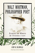 Walt Whitman, Philosopher Poet : Leaves of Grass by Indirection - John W. McDonald