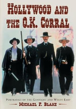 Hollywood and the O.K. Corral : Portrayals of the Gunfight and Wyatt Earp - Michael F. Blake