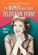 The Women Who Made Television Funny : Ten Stars of 1950s Sitcoms - David C. Tucker