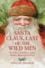 Santa Claus, Last of the Wild Men : The Origins and Evolution of Saint Nicholas, Spanning 50,000 Years - Phyllis Siefker